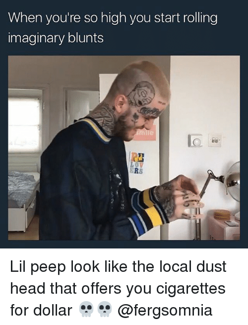 Blunts, Head, and Memes: When you're so high you start rolling  imaginary blunts  ERS Lil peep look like the local dust head that offers you cigarettes for dollar 💀💀 @fergsomnia