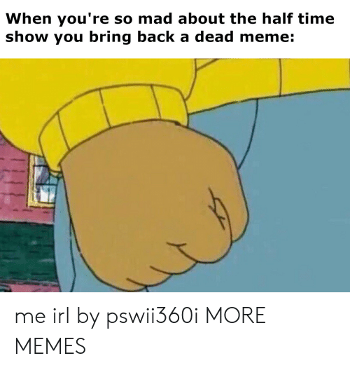 Dead Meme: When you're so mad about the half time  show you bring back a dead meme: me irl by pswii360i MORE MEMES