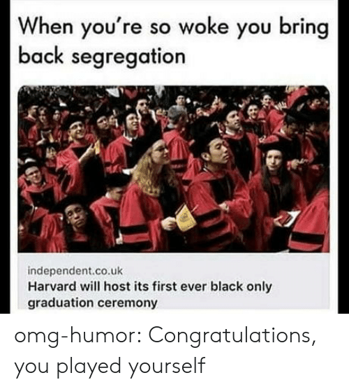 Congratulations you played yourself: When you're so woke you bring  back segregation  independent.co.uk  Harvard will host its first ever black only  graduation ceremony omg-humor:  Congratulations, you played yourself
