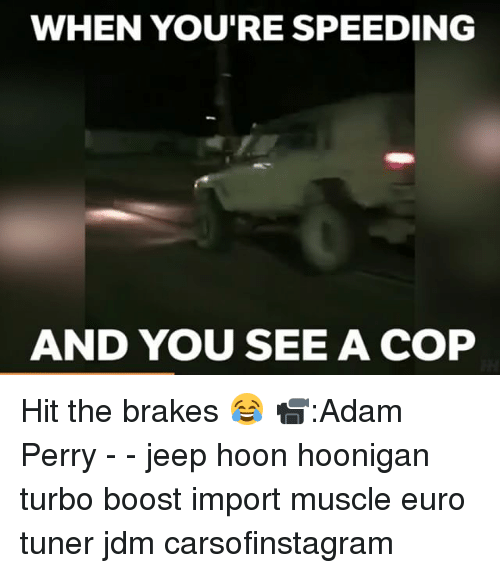 Perrie: WHEN YOU'RE SPEEDING  AND YOU SEE A COP Hit the brakes 😂 📹:Adam Perry - - jeep hoon hoonigan turbo boost import muscle euro tuner jdm carsofinstagram