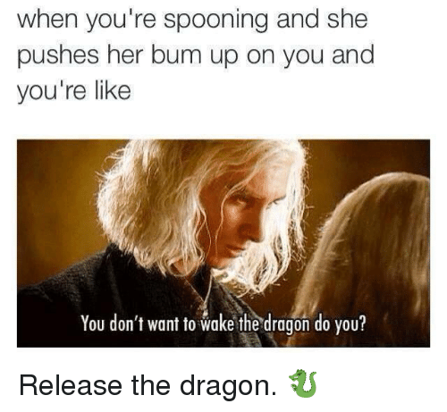 Dragon, Her, and She: when you're spooning and she  pushes her bum up on you and  you're like  You don't want to wake the dragon do you? Release the dragon. 🐉