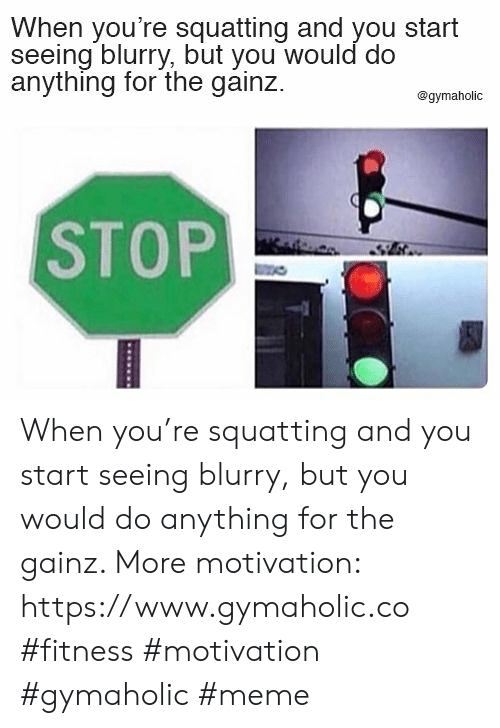 blurry: When you're squatting and you start  seeing blurry, but you would do  anything for the gainz  @gymaholic  STOP When you're squatting and you start seeing blurry, but you would do anything for the gainz.  More motivation: https://www.gymaholic.co  #fitness #motivation #gymaholic #meme