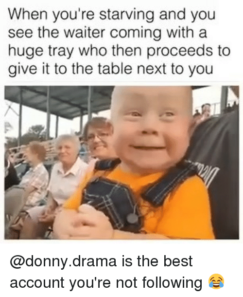 Memes, Best, and 🤖: When you're starving and you  see the waiter coming with a  huge tray who then proceeds to  give it to the table next to you @donny.drama is the best account you're not following 😂