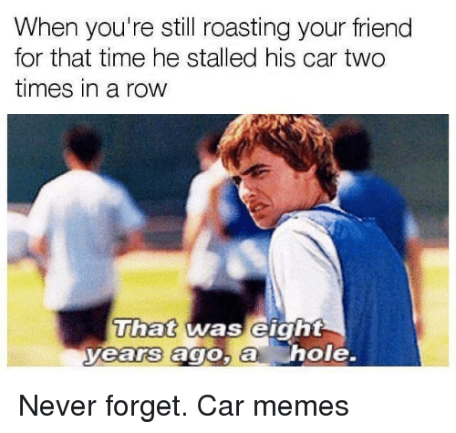 Car Memes: When you're still roasting your friend  for that time he stalled his car two  times in a row  That was eight  yearrs ago,a h  Uiat was elgnt  ole. Never forget. Car memes