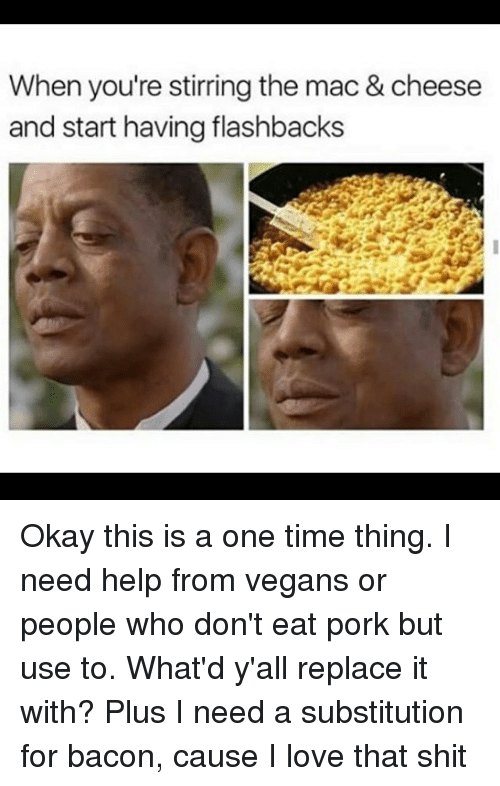 Love, Shit, and Help: When you're stirring the mac & cheese  and start having flashbacks Okay this is a one time thing. I need help from vegans or people who don't eat pork but use to. What'd y'all replace it with? Plus I need a substitution for bacon, cause I love that shit