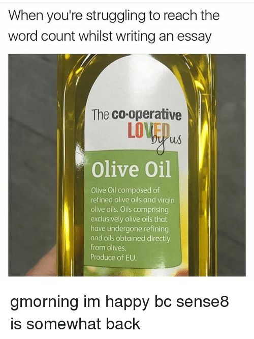 Memes, Virgin, and Happy: When you're struggling to reach the  word count whilst writing an essay  The co-operative  LOVED  us  Olive Oil  Olive Oil composed of  refined olive oils and virgin  olive oils. Oils comprising  exclusively olive oils that  have undergone refining  and oils obtained directly  from olives  Produce of EU. gmorning im happy bc sense8 is somewhat back