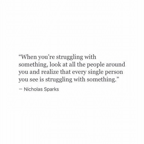 """Nicholas: """"When you're struggling with  something, look at all the people around  you and realize that every single person  you see is struggling with something.  - Nicholas Sparks"""
