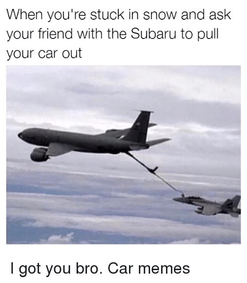 Cars, Memes, and Snow: When you're stuck in snow and ask  your friend with the Subaru to pull  your car out I got you bro. Car memes