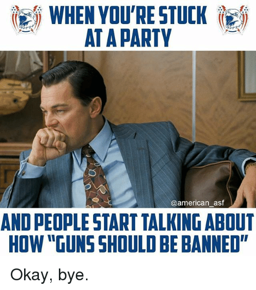 """okay bye: WHEN YOU'RE STUCK RE,  AT A PARTY  @american asf  AND PEOPLE START TALKING ABOUT  HOW """"GUNS SHOULD BE BANNED"""" Okay, bye."""