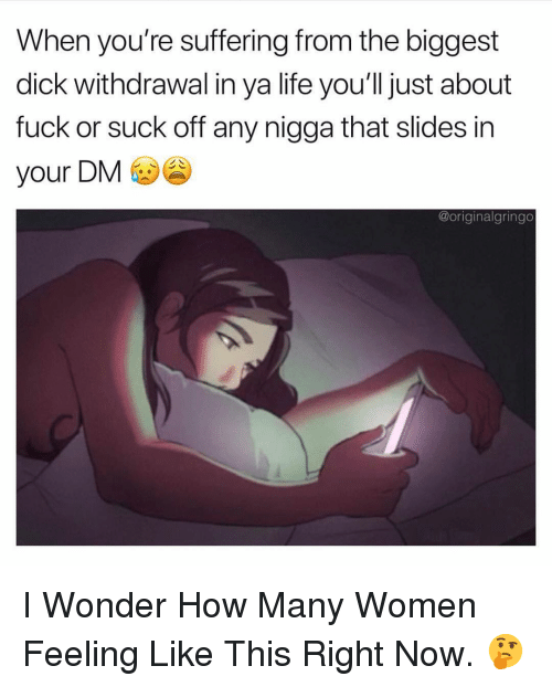 Slides In: When you're suffering from the biggest  dick withdrawal in ya life you'll just about  fuck or suck off any nigga that slides in  your DM  @originalgringo I Wonder How Many Women Feeling Like This Right Now. 🤔