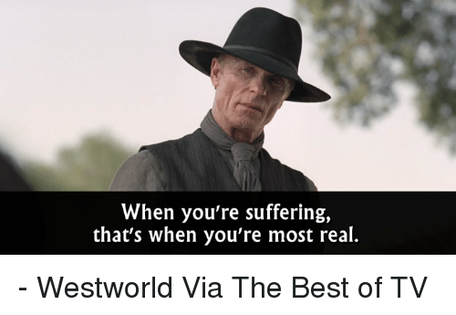 Westworld: When you're suffering,  that's when you're most real. - Westworld  Via The Best of TV