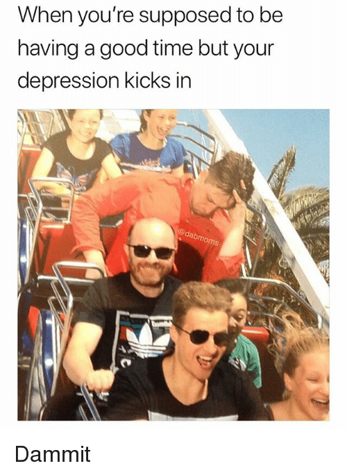 Memes, Moms, and Depression: When you're supposed to be  having a good time but your  depression kicks in  dab  moms Dammit