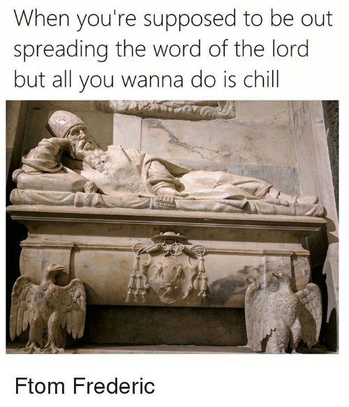 Chill, Word, and Classical Art: When you're supposed to be out  spreading the word of the lord  but all you wanna do is chill Ftom Frederic