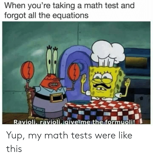 Formuoli: When you're taking a math test and  forgot all the equations  Ravioli, ravioli givelme the formuoli! Yup, my math tests were like this