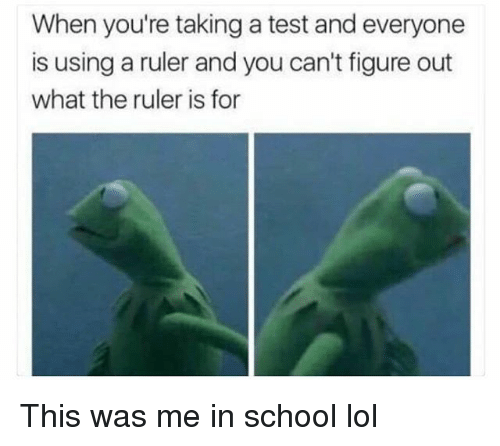 Funny, Lol, and School: When you're taking a test and everyone  is using a ruler and you can't figure out  what the ruler is for This was me in school lol