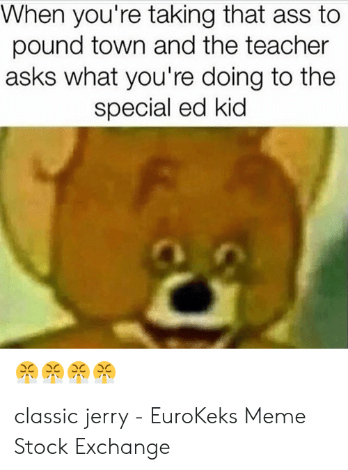 Meme Stock Exchange: When you're taking that ass to  pound town and the teacher  asks what you're doing to the  special ed kid classic jerry - EuroKeks Meme Stock Exchange