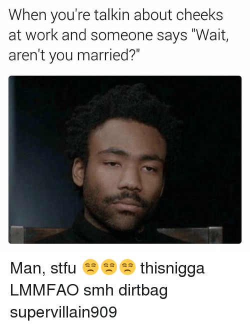 """dirtbag: When you're talkin about cheeks  at work and someone says """"Wait,  aren't you married?"""" Man, stfu 😒😒😒 thisnigga LMMFAO smh dirtbag supervillain909"""