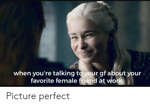 Female Friend: when you're talking to your gf about your  favorite female friend at work Picture perfect