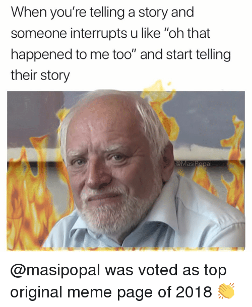 "Original Meme: When you're telling a story and  someone interrupts u like ""oh that  happened to me too"" and start telling  their story  @MasiPopa @masipopal was voted as top original meme page of 2018 👏"