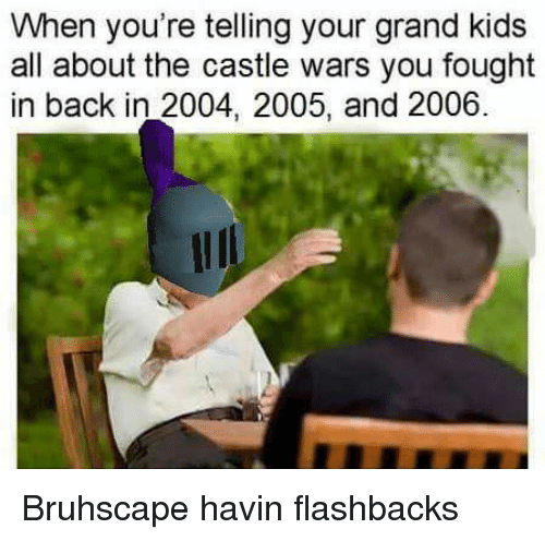 Memes, Kids, and Grand: When you're telling your grand kids  all about the castle wars you fought  in back in 2004, 2005, and 2006. Bruhscape havin flashbacks