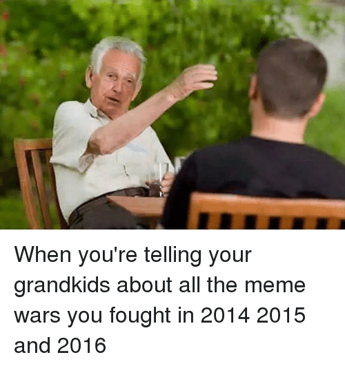 when-youre-telling-your-grandkids-about-all-the-meme-wars-3229322.png