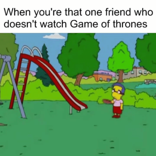 That One Friend: When you're that one friend who  doesn't watch Game of thrones