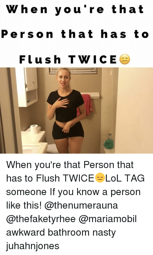 Memes, Nasty, and Tag Someone: When you're that  Person that has to  Flush T WICE When you're that Person that has to Flush TWICE😑LoL TAG someone If you know a person like this! @thenumerauna @thefaketyrhee @mariamobil awkward bathroom nasty juhahnjones