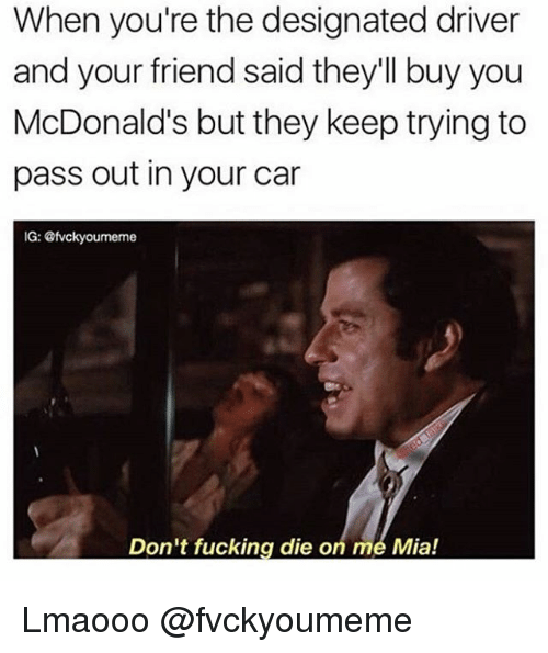 Fucking, McDonalds, and Dank Memes: When you're the designated driver  and your friend said they'll buy you  McDonald's but they keep trying to  pass out in your car  IG: efvckyourmeme  Don't fucking die o  me Mia! Lmaooo @fvckyoumeme