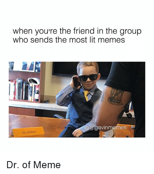 Lit, Meme, and Memes: when you're the friend in the group  who sends the most lit memes  ig rgavinmemes  Dr. of Meme Dr. of Meme