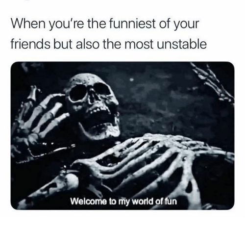 Friends, Memes, and World: When you're the funniest of your  friends but also the most unstable  Welcome to my world of fun