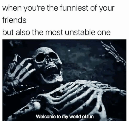 Friends, World, and One: when you're the funniest of your  friends  but also the most unstable one  Welcome to my world offun