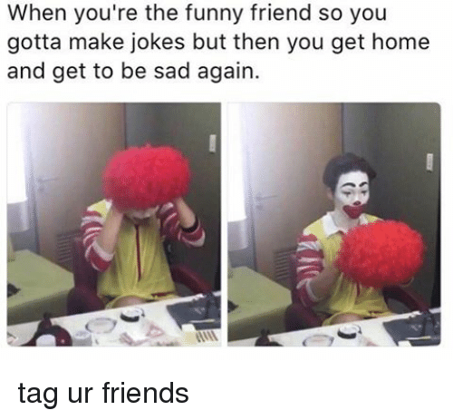funny friends: When you're the funny friend so you  gotta make jokes but then you get home  and get to be sad again. tag ur friends