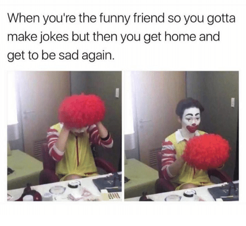 funny friends: When you're the funny friend so you gotta  make jokes but then you get home and  get to be sad again.