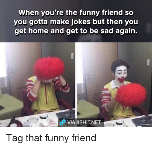 funny friends: When you're the funny friend so  you gotta make jokes but then you  get home and get to be sad again.  dP VIA 8SHIT.NET Tag that funny friend