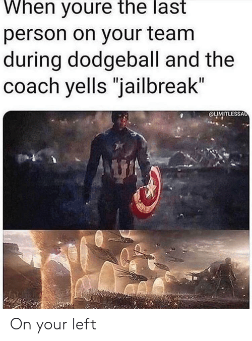 "Dodgeball: When youre the last  person on your team  during dodgeball and the  coach yells ""jailbreak""  OLIMITLESSAo On your left"