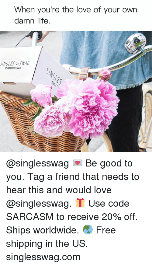 Funny, Life, and Love: When you're the love of your own  damn life  SINGLES SWAG  SINGLESSWAG.COM @singlesswag 💌 Be good to you. Tag a friend that needs to hear this and would love @singlesswag. 🎁 Use code SARCASM to receive 20% off. Ships worldwide. 🌏 Free shipping in the US. singlesswag.com