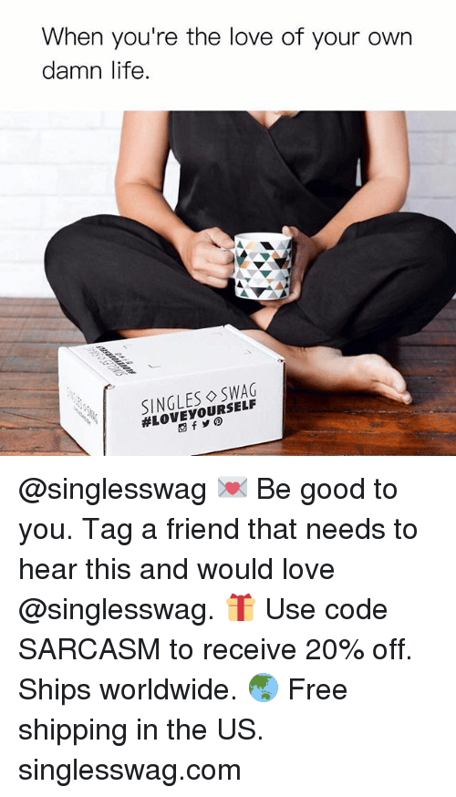 Funny, Life, and Love: When you're the love of your own  damn life.  SINGLES SWAG  @singlesswag 💌 Be good to you. Tag a friend that needs to hear this and would love @singlesswag. 🎁 Use code SARCASM to receive 20% off. Ships worldwide. 🌏 Free shipping in the US. singlesswag.com