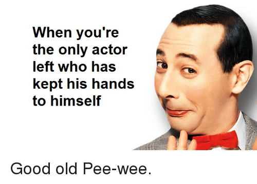 pee wee: When you're  the only actor  left who haS  kept his hands  to himself Good old Pee-wee.