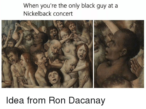 Black, Blacked, and Nickelback: When you're the only black guy at a  Nickelback concert Idea from Ron Dacanay
