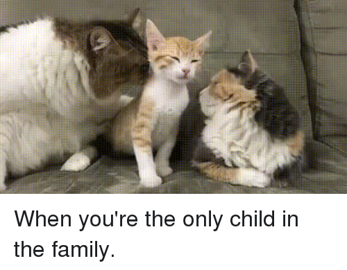 Family, Child, and Youre: When you're the only child in the family.