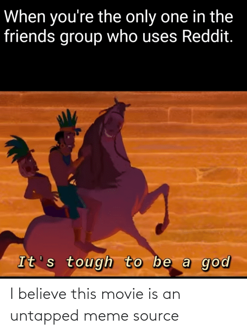 meme source: When you're the only one in the  friends group who uses Reddit.  It's tough to be a god I believe this movie is an untapped meme source