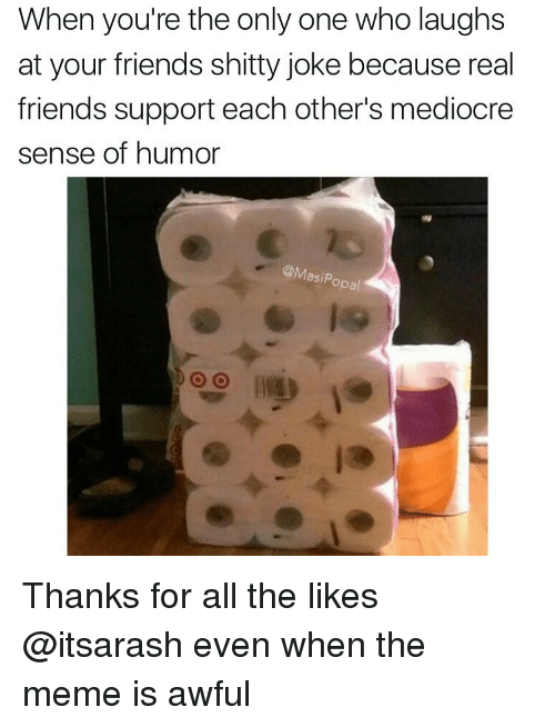 Funny, Mediocre, and Real Friends: When you're the only one who laughs  at your friends shitty joke because real  friends support each other's mediocre  sense of humor  @Masi Opal Thanks for all the likes @itsarash even when the meme is awful