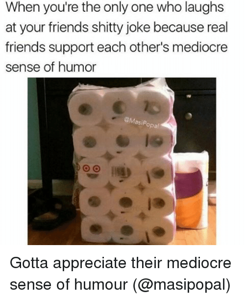 Friends, Mediocre, and Memes: When you're the only one who laughs  e at your friends shitty joke because real  friends support each other's mediocre  sense of humor  opal Gotta appreciate their mediocre sense of humour (@masipopal)