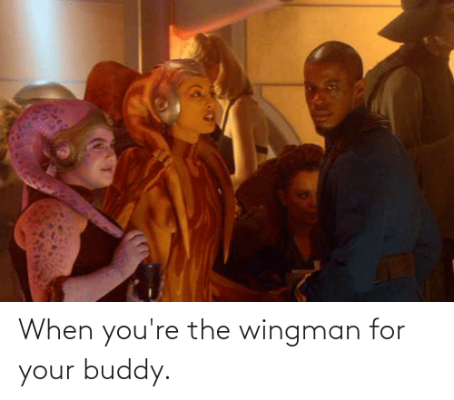 wingman: When you're the wingman for your buddy.
