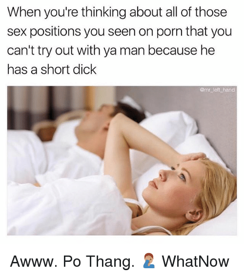 Sex, Dick, and Porn: When you're thinking about all of those  sex positions you seen on porn that you  can't try out with ya man because he  has a short dick  @mr_left hand Awww. Po Thang. 🤦🏽‍♂️ WhatNow
