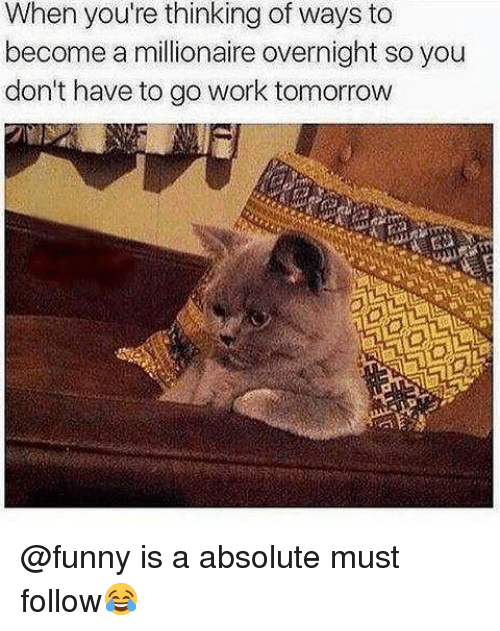 Funny, Memes, and Work: When you're thinking of ways to  become a millionaire overnight so you  don't have to go work tomorrow @funny is a absolute must follow😂