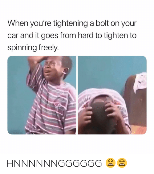 bolt: When you're tightening a bolt on your  car and it goes from hard to tighten to  spinning freely HNNNNNNGGGGGG 😩😩