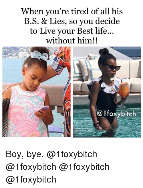boy bye: When you're tired of all his  B.S. & Lies, so you decide  to Live your Best life...  without him!!  @1foxybitch Boy, bye. @1foxybitch @1foxybitch @1foxybitch @1foxybitch