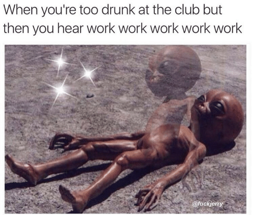 work work work: When you're too drunk at the club but  then you hear work work work work work  @fuckje  rty