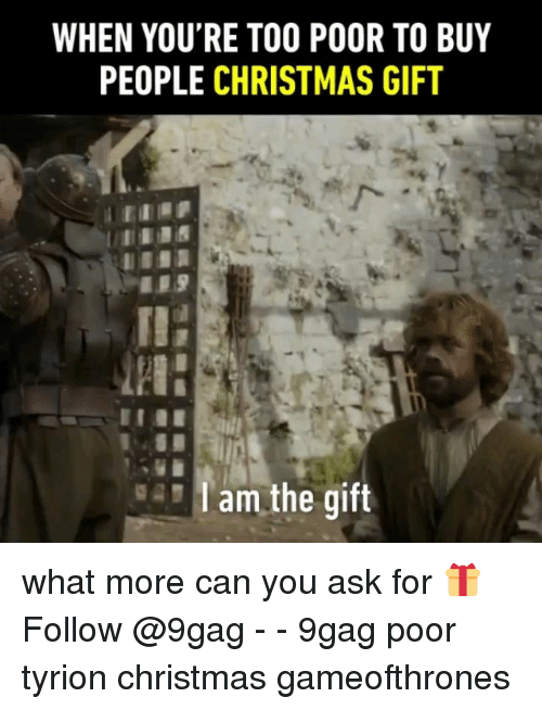 9gag, Christmas, and Memes: WHEN YOU'RE TOO POOR TO BUY  PEOPLE CHRISTMAS GIFT  -Tam the gift what more can you ask for 🎁 Follow @9gag - - 9gag poor tyrion christmas gameofthrones